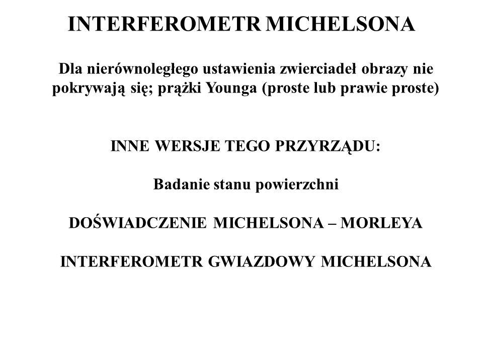 INTERFEROMETR MICHELSONA Dla nierównoległego ustawienia zwierciadeł obrazy nie pokrywają się; prążki Younga (proste lub prawie proste) INNE WERSJE TEG