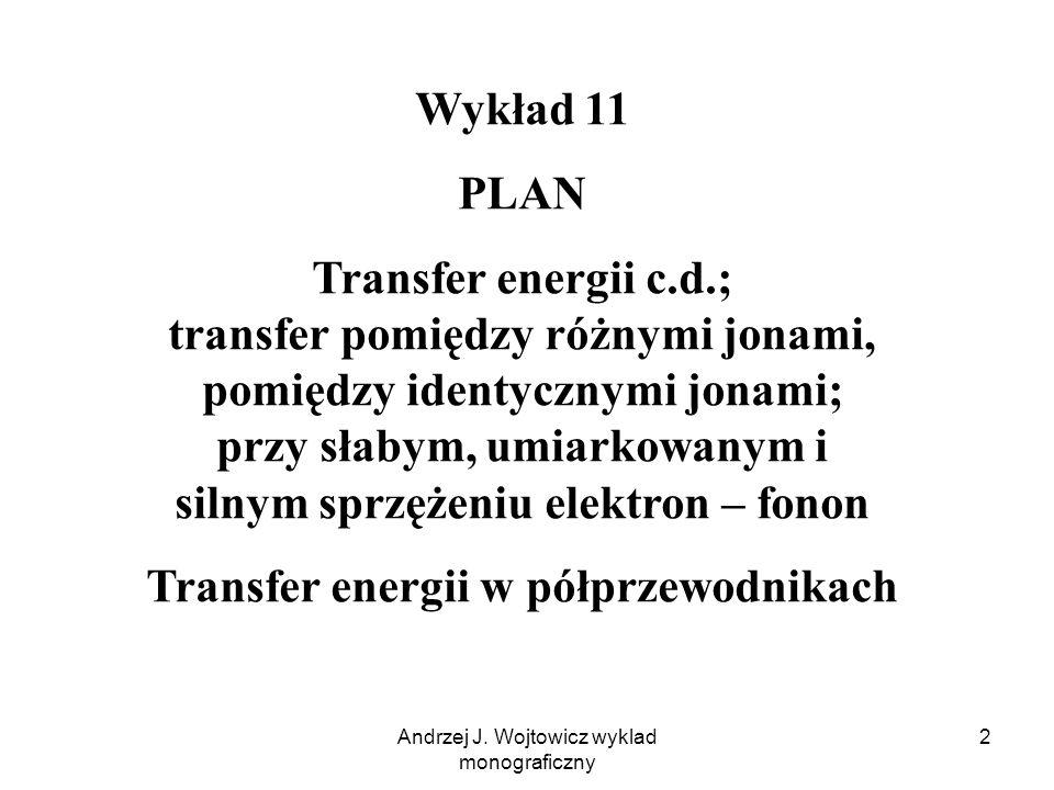 Andrzej J. Wojtowicz wyklad monograficzny 2 Wykład 11 PLAN Transfer energii c.d.; transfer pomiędzy różnymi jonami, pomiędzy identycznymi jonami; przy