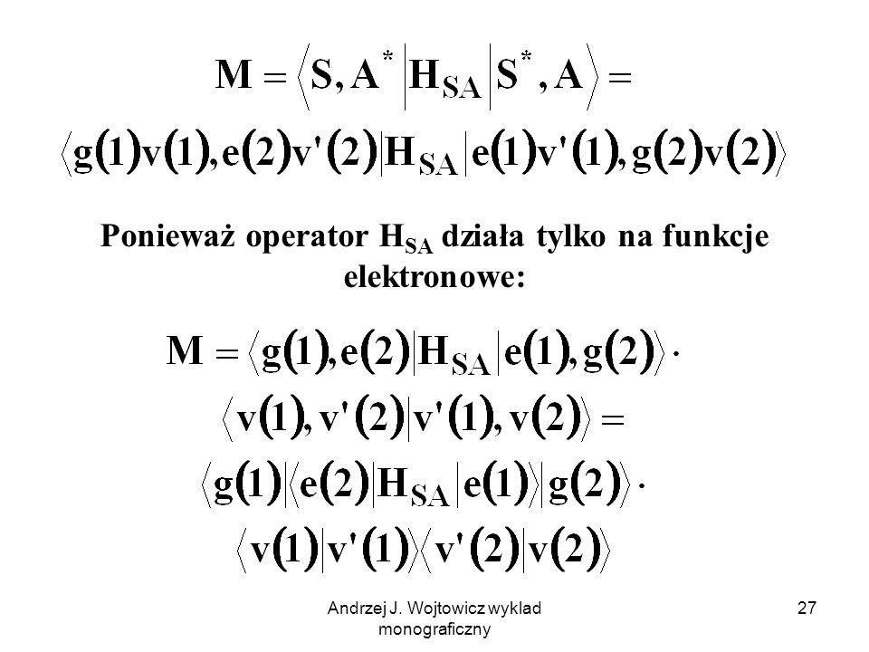 Andrzej J. Wojtowicz wyklad monograficzny 27 Ponieważ operator H SA działa tylko na funkcje elektronowe: