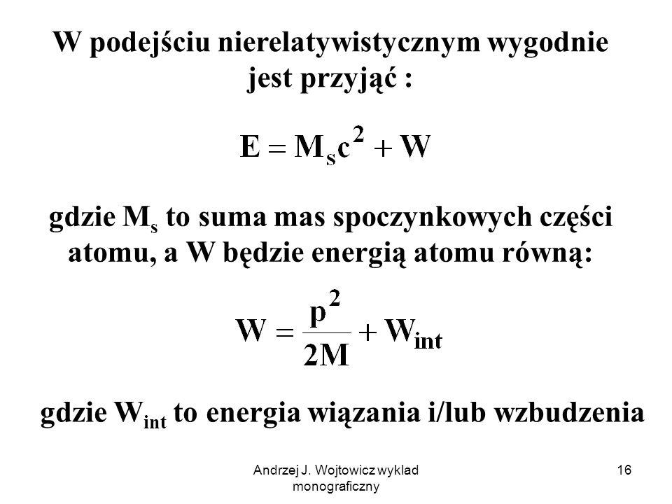 Andrzej J. Wojtowicz wyklad monograficzny 16 W podejściu nierelatywistycznym wygodnie jest przyjąć : gdzie M s to suma mas spoczynkowych części atomu,