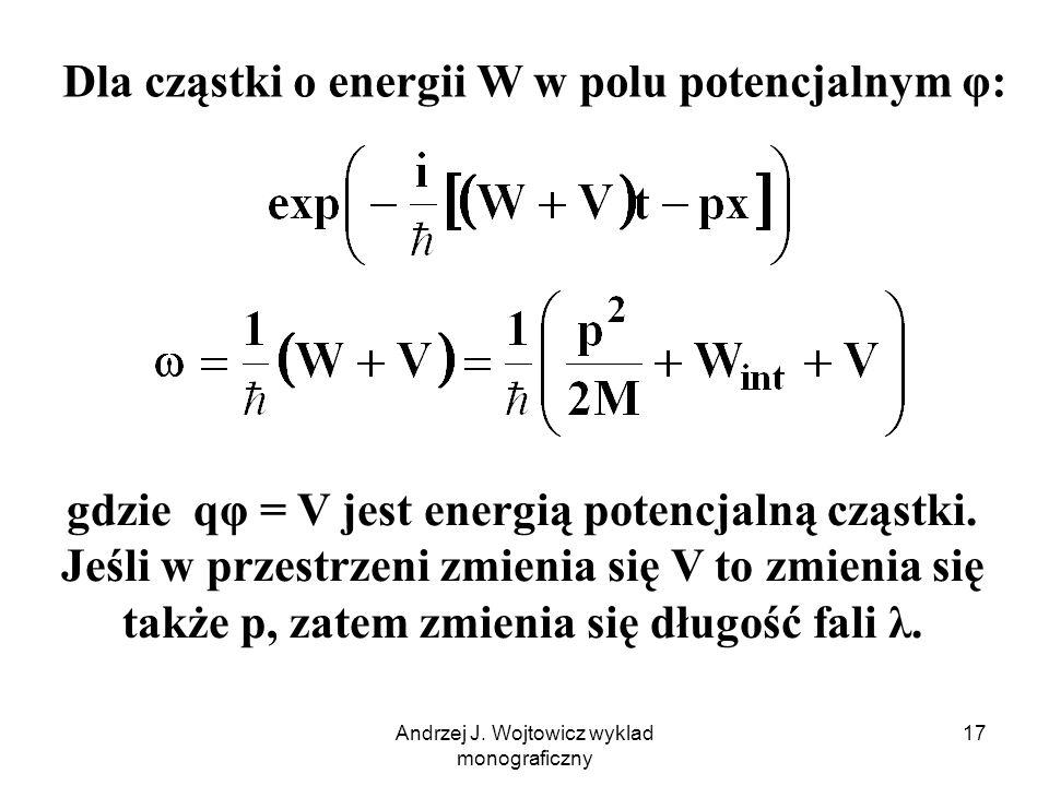 Andrzej J. Wojtowicz wyklad monograficzny 17 Dla cząstki o energii W w polu potencjalnym φ: gdzie qφ = V jest energią potencjalną cząstki. Jeśli w prz