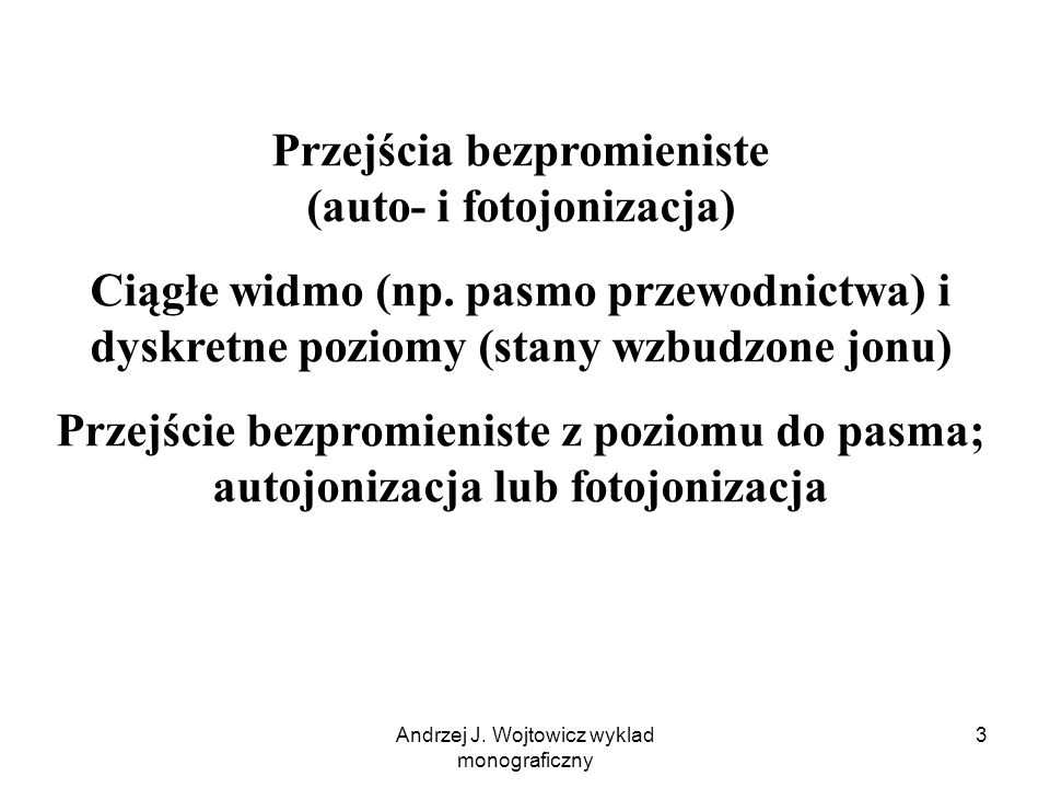 Andrzej J. Wojtowicz wyklad monograficzny 3 Przejścia bezpromieniste (auto- i fotojonizacja) Ciągłe widmo (np. pasmo przewodnictwa) i dyskretne poziom