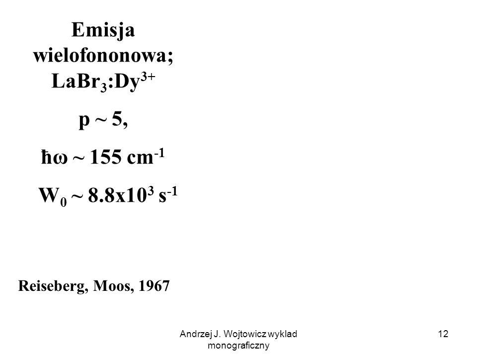 Andrzej J. Wojtowicz wyklad monograficzny 12 Emisja wielofononowa; LaBr 3 :Dy 3+ p ~ 5, ħω ~ 155 cm -1 W 0 ~ 8.8x10 3 s -1 Reiseberg, Moos, 1967