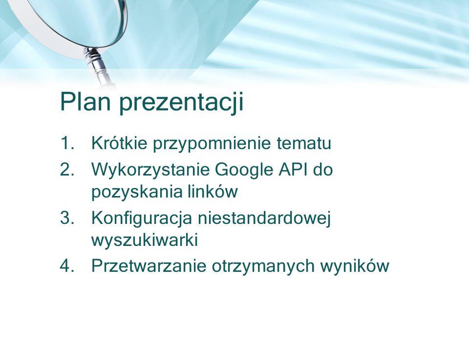 Plan prezentacji 1.Krótkie przypomnienie tematu 2.Wykorzystanie Google API do pozyskania linków 3.Konfiguracja niestandardowej wyszukiwarki 4.Przetwar