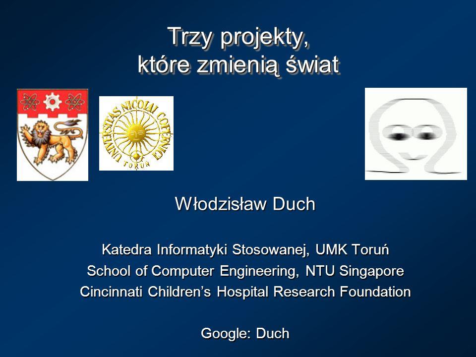 Trzy projekty, które zmienią świat Włodzisław Duch Katedra Informatyki Stosowanej, UMK Toruń School of Computer Engineering, NTU Singapore Cincinnati