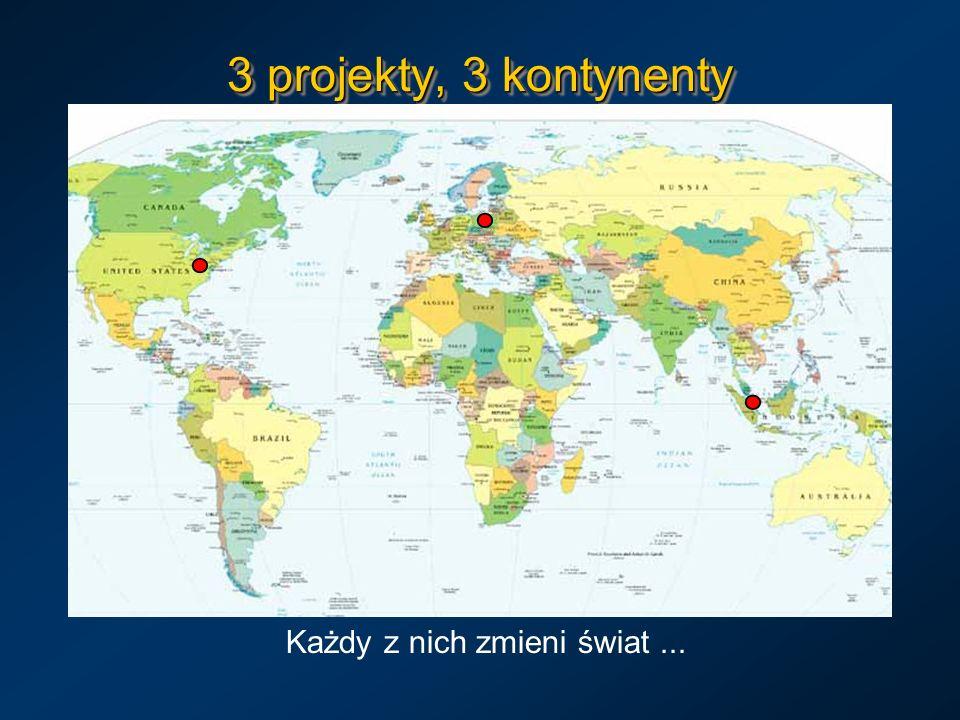 3 projekty, 3 kontynenty Każdy z nich zmieni świat...