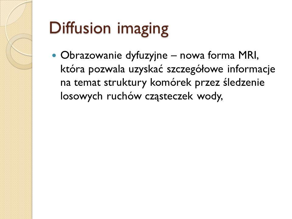 Diffusion imaging Obrazowanie dyfuzyjne – nowa forma MRI, która pozwala uzyskać szczegółowe informacje na temat struktury komórek przez śledzenie loso
