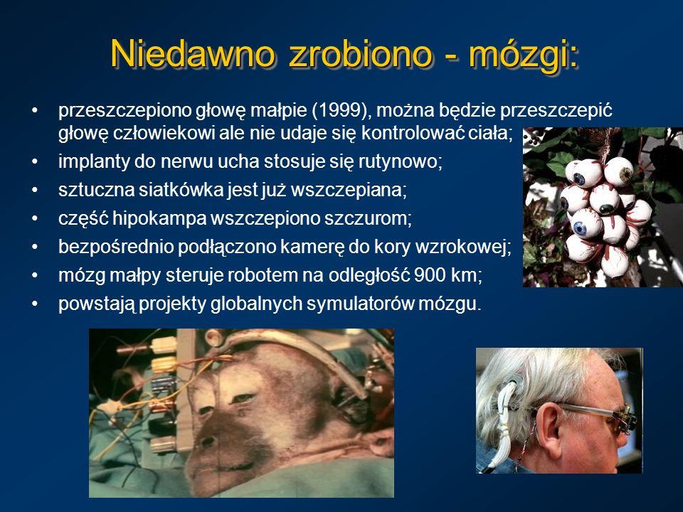 Niedawno zrobiono - mózgi: przeszczepiono głowę małpie (1999), można będzie przeszczepić głowę człowiekowi ale nie udaje się kontrolować ciała; implan