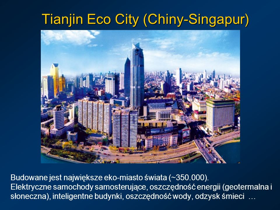 Tianjin Eco City (Chiny-Singapur) Budowane jest największe eko-miasto świata (~350.000). Elektryczne samochody samosterujące, oszczędność energii (geo