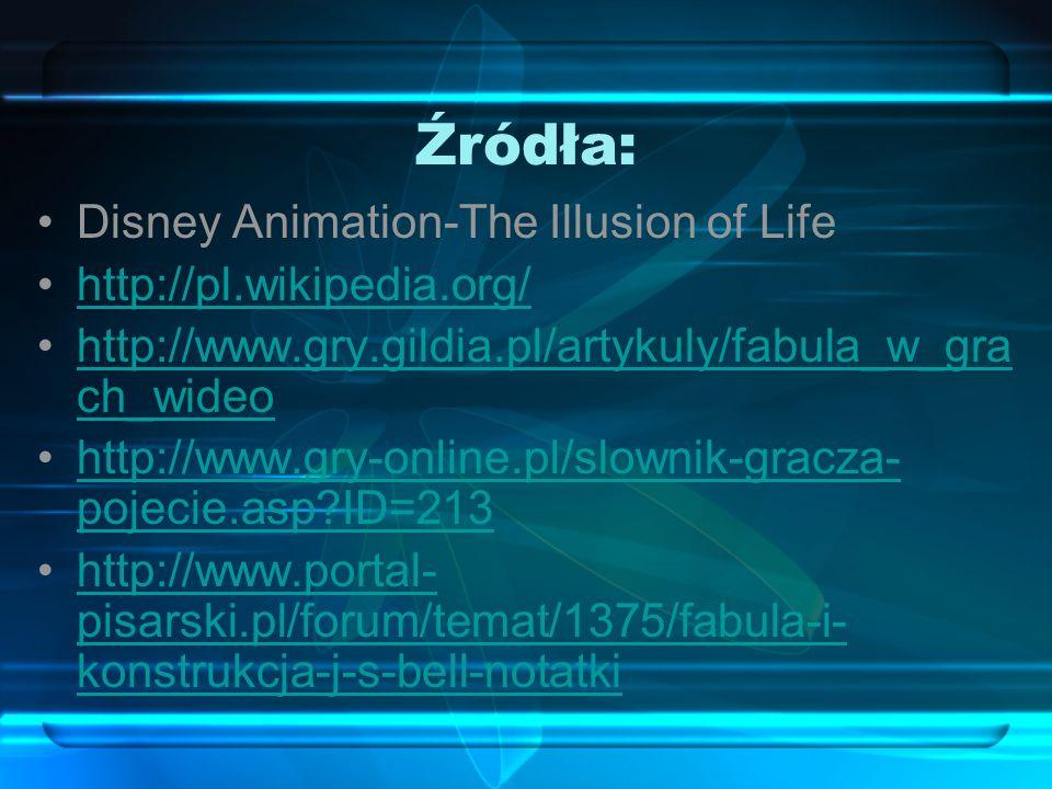 Źródła: Disney Animation-The Illusion of Life http://pl.wikipedia.org/ http://www.gry.gildia.pl/artykuly/fabula_w_gra ch_wideohttp://www.gry.gildia.pl/artykuly/fabula_w_gra ch_wideo http://www.gry-online.pl/slownik-gracza- pojecie.asp ID=213http://www.gry-online.pl/slownik-gracza- pojecie.asp ID=213 http://www.portal- pisarski.pl/forum/temat/1375/fabula-i- konstrukcja-j-s-bell-notatkihttp://www.portal- pisarski.pl/forum/temat/1375/fabula-i- konstrukcja-j-s-bell-notatki
