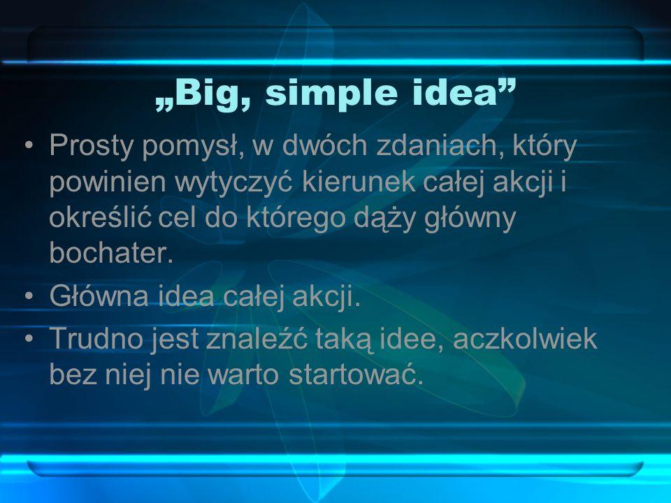 Big, simple idea Prosty pomysł, w dwóch zdaniach, który powinien wytyczyć kierunek całej akcji i określić cel do którego dąży główny bochater.
