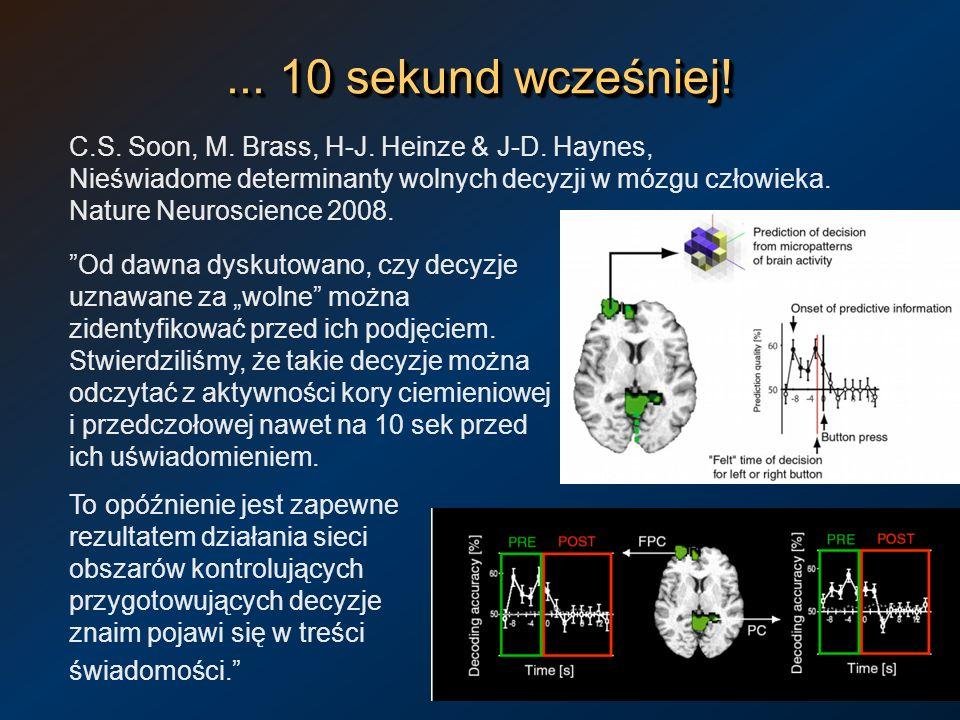 ... 10 sekund wcześniej! C.S. Soon, M. Brass, H-J. Heinze & J-D. Haynes, Nieświadome determinanty wolnych decyzji w mózgu człowieka. Nature Neuroscien