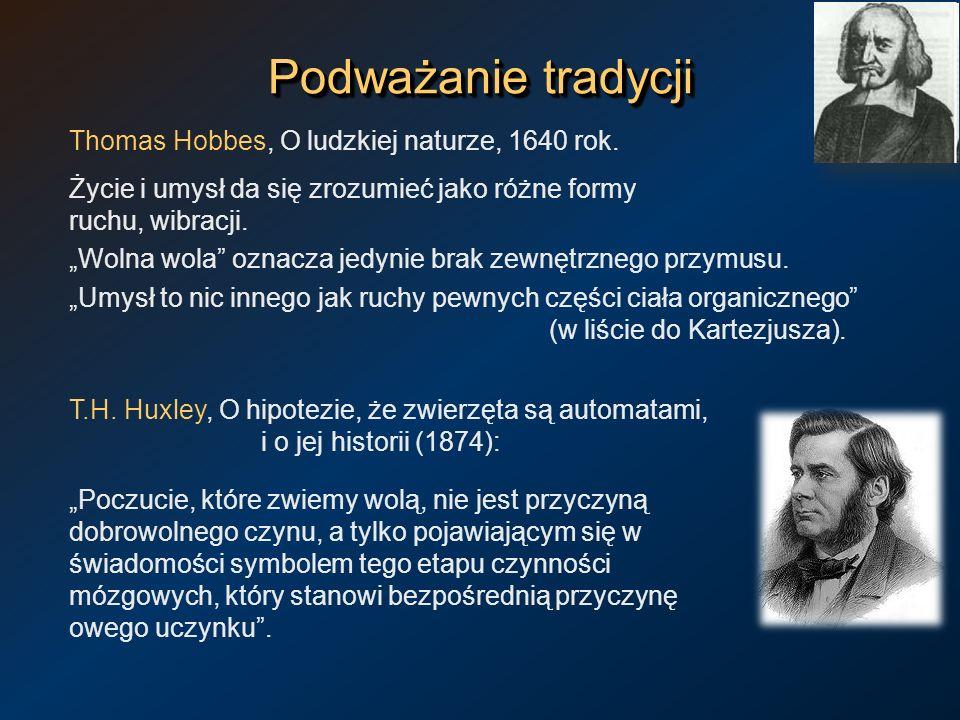 Podważanie tradycji Thomas Hobbes, O ludzkiej naturze, 1640 rok. Życie i umysł da się zrozumieć jako różne formy ruchu, wibracji. Wolna wola oznacza j