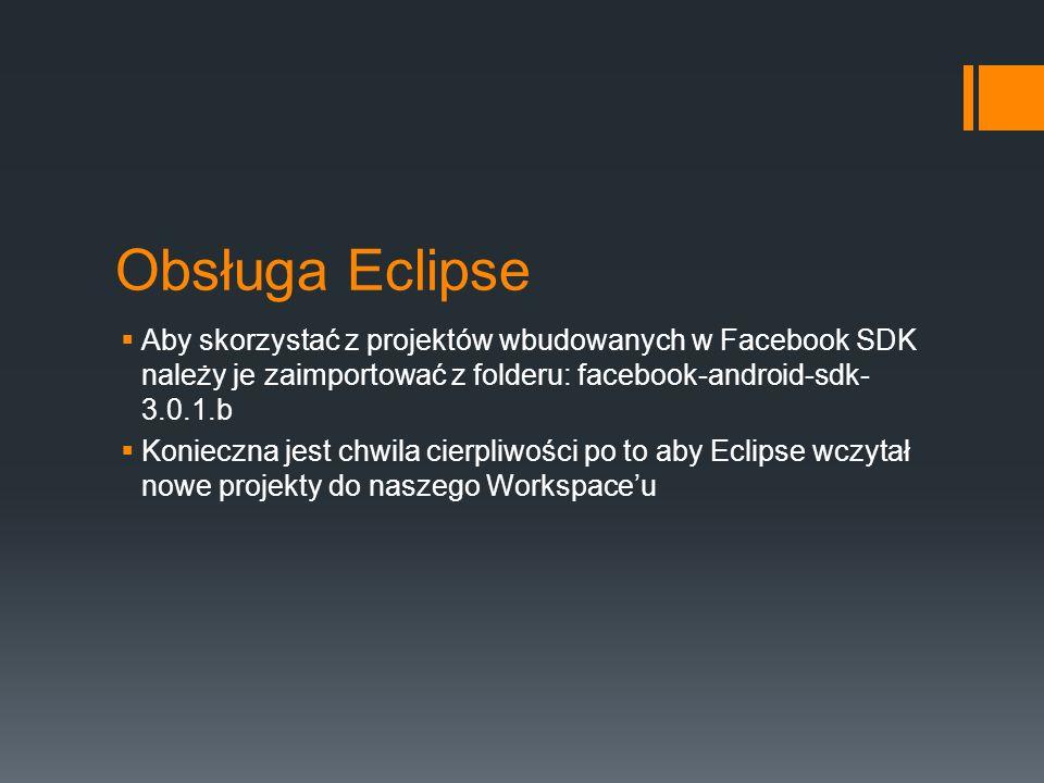 Obsługa Eclipse Aby skorzystać z projektów wbudowanych w Facebook SDK należy je zaimportować z folderu: facebook-android-sdk- 3.0.1.b Konieczna jest chwila cierpliwości po to aby Eclipse wczytał nowe projekty do naszego Workspaceu
