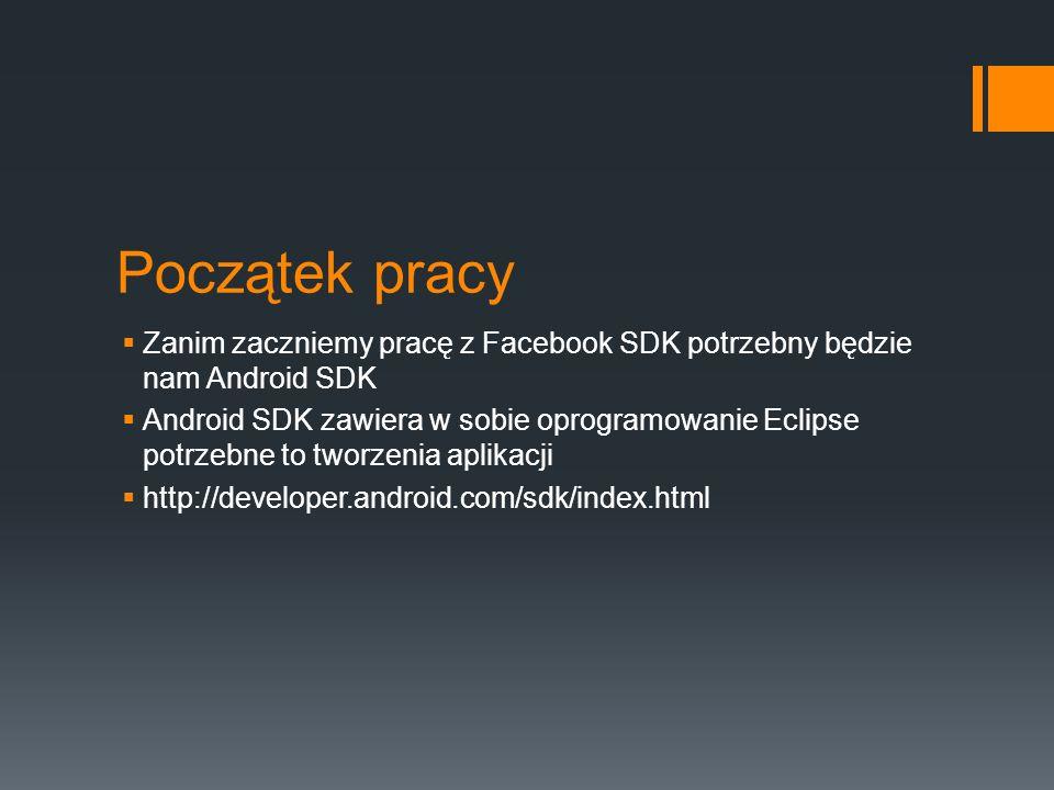 Początek pracy Zanim zaczniemy pracę z Facebook SDK potrzebny będzie nam Android SDK Android SDK zawiera w sobie oprogramowanie Eclipse potrzebne to tworzenia aplikacji http://developer.android.com/sdk/index.html