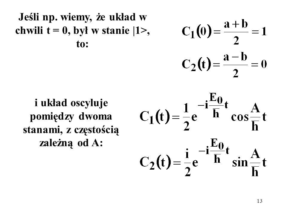 13 Jeśli np. wiemy, że układ w chwili t = 0, był w stanie |1>, to: i układ oscyluje pomiędzy dwoma stanami, z częstością zależną od A: