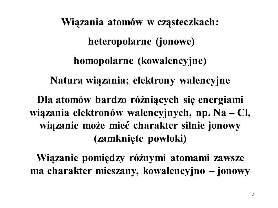 2 Wiązania atomów w cząsteczkach: heteropolarne (jonowe) homopolarne (kowalencyjne) Natura wiązania; elektrony walencyjne Dla atomów bardzo różniących