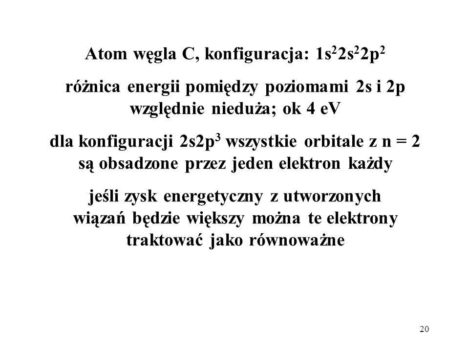 20 Atom węgla C, konfiguracja: 1s 2 2s 2 2p 2 różnica energii pomiędzy poziomami 2s i 2p względnie nieduża; ok 4 eV dla konfiguracji 2s2p 3 wszystkie