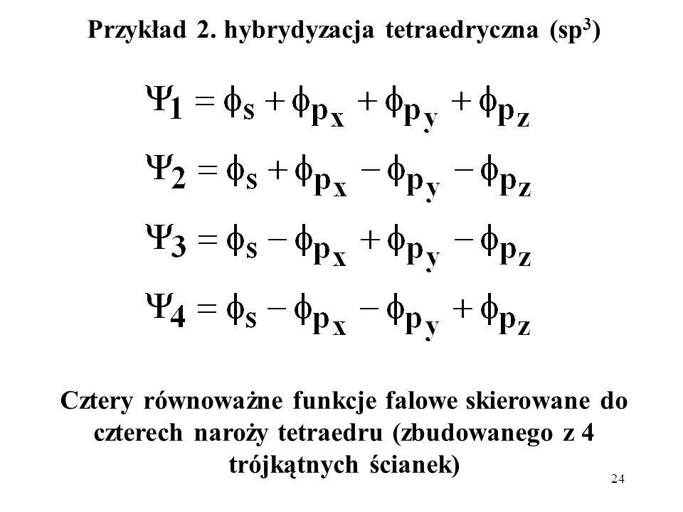 24 Przykład 2. hybrydyzacja tetraedryczna (sp 3 ) Cztery równoważne funkcje falowe skierowane do czterech naroży tetraedru (zbudowanego z 4 trójkątnyc