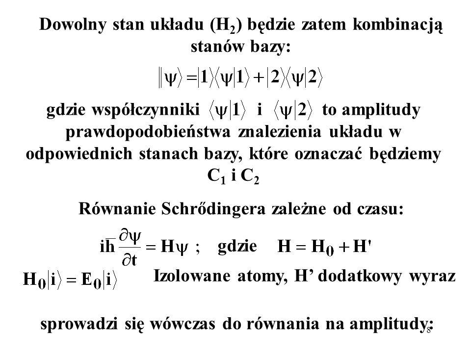 8 Dowolny stan układu (H 2 ) będzie zatem kombinacją stanów bazy: Równanie Schrődingera zależne od czasu: gdzie współczynniki i to amplitudy prawdopod