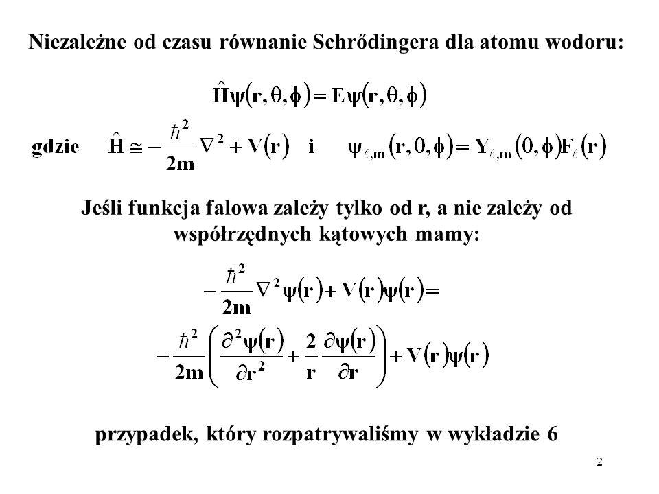 3 W przypadku najbardziej ogólnym, gdy funkcja ψ zależy od wszystkich współrzędnych sferycznych, równanie Schrődingera dla atomu wodoru (Z = 1) i jonów wodoropodobnych (Z > 1) przyjmie bardziej skomplikowaną postać: Podstawiając funkcję postaci: