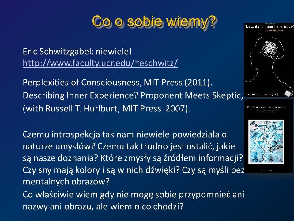 Co o sobie wiemy? Eric Schwitzgabel: niewiele! http://www.faculty.ucr.edu/~eschwitz/ http://www.faculty.ucr.edu/~eschwitz/ Perplexities of Consciousne
