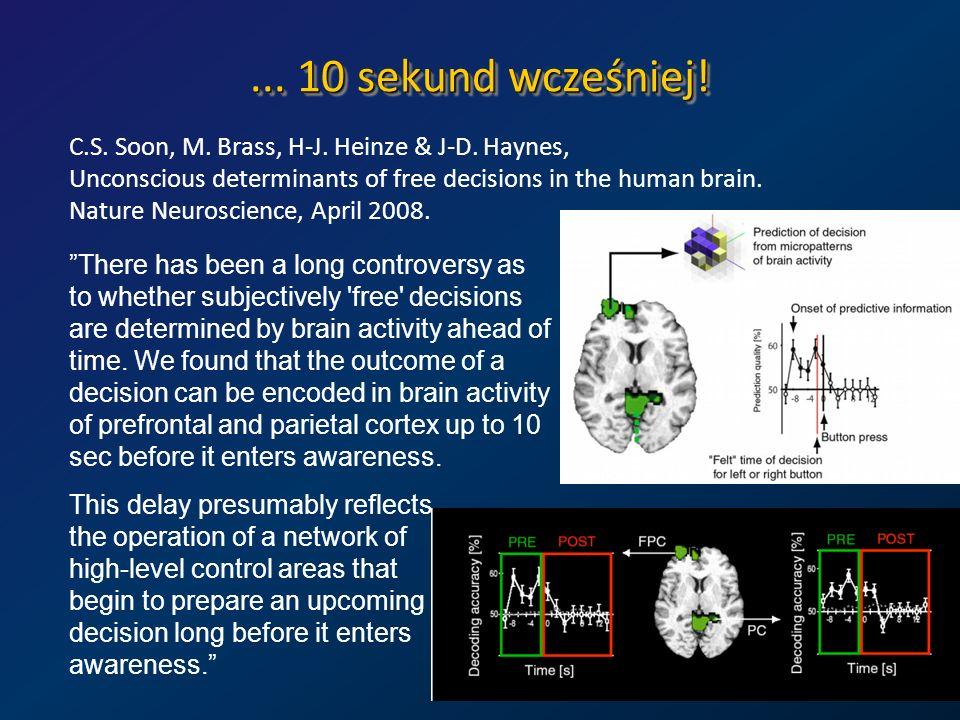 ... 10 sekund wcześniej! C.S. Soon, M. Brass, H-J. Heinze & J-D. Haynes, Unconscious determinants of free decisions in the human brain. Nature Neurosc