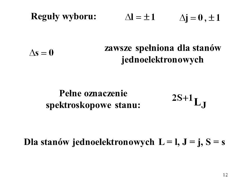 12 Reguły wyboru: zawsze spełniona dla stanów jednoelektronowych Pełne oznaczenie spektroskopowe stanu: Dla stanów jednoelektronowych L = l, J = j, S