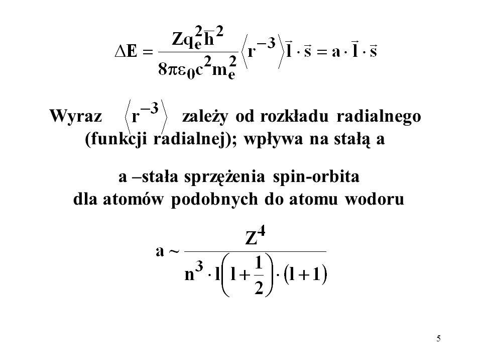 5 Wyraz zależy od rozkładu radialnego (funkcji radialnej); wpływa na stałą a a –stała sprzężenia spin-orbita dla atomów podobnych do atomu wodoru
