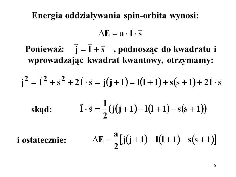 6 Energia oddziaływania spin-orbita wynosi: Ponieważ:, podnosząc do kwadratu i wprowadzając kwadrat kwantowy, otrzymamy: skąd: i ostatecznie: