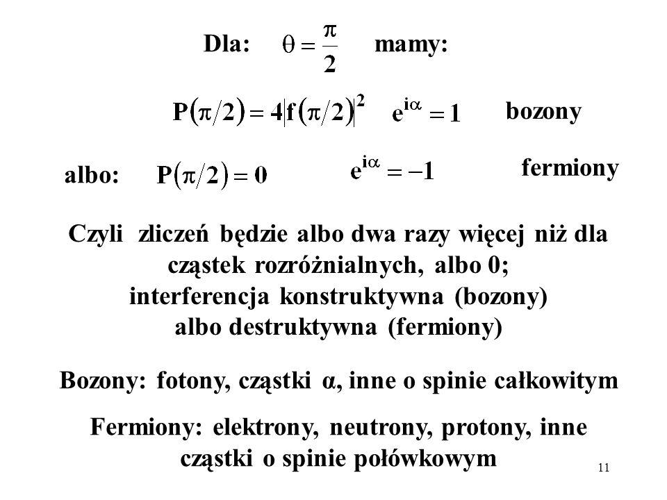 11 Dla: mamy: Czyli zliczeń będzie albo dwa razy więcej niż dla cząstek rozróżnialnych, albo 0; interferencja konstruktywna (bozony) albo destruktywna