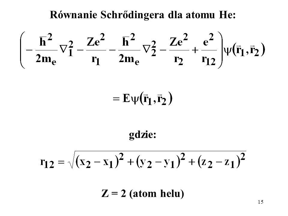15 Równanie Schrődingera dla atomu He: gdzie: Z = 2 (atom helu)