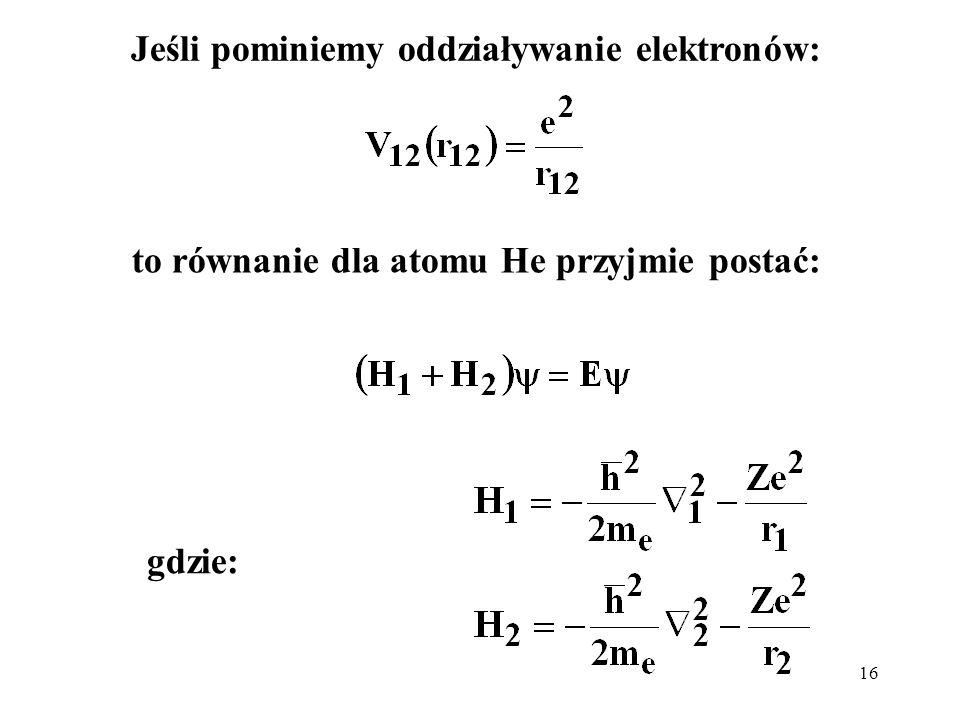 16 Jeśli pominiemy oddziaływanie elektronów: to równanie dla atomu He przyjmie postać: gdzie: