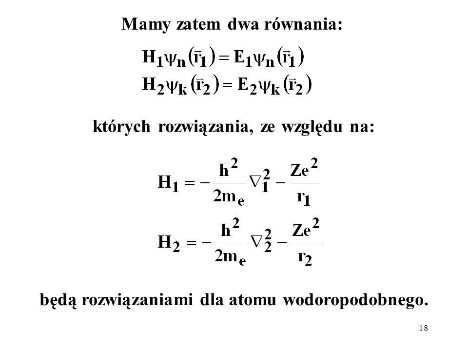 18 Mamy zatem dwa równania: których rozwiązania, ze względu na: będą rozwiązaniami dla atomu wodoropodobnego.