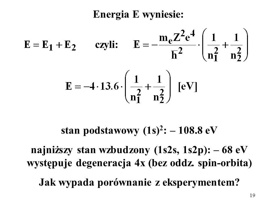 19 Energia E wyniesie: czyli: stan podstawowy (1s) 2 : – 108.8 eV najniższy stan wzbudzony (1s2s, 1s2p): – 68 eV występuje degeneracja 4x (bez oddz. s