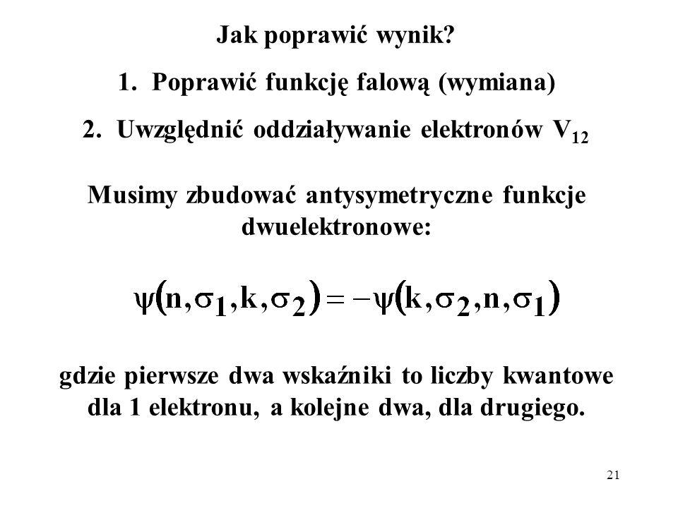 21 Jak poprawić wynik? 1.Poprawić funkcję falową (wymiana) 2.Uwzględnić oddziaływanie elektronów V 12 Musimy zbudować antysymetryczne funkcje dwuelekt