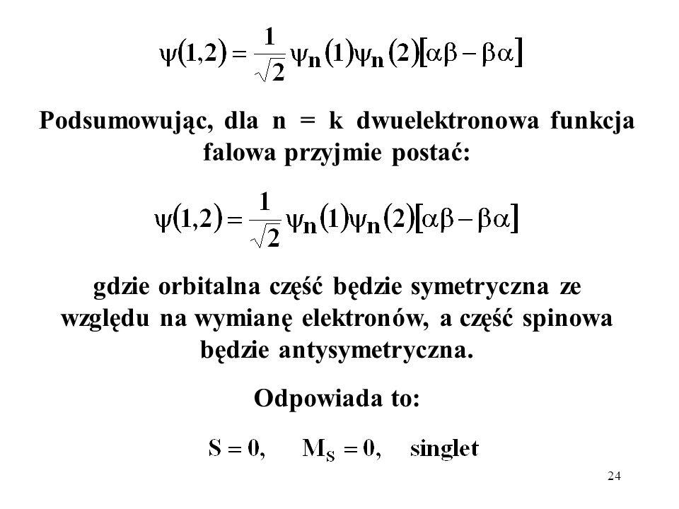 24 gdzie orbitalna część będzie symetryczna ze względu na wymianę elektronów, a część spinowa będzie antysymetryczna. Podsumowując, dla n = k dwuelekt