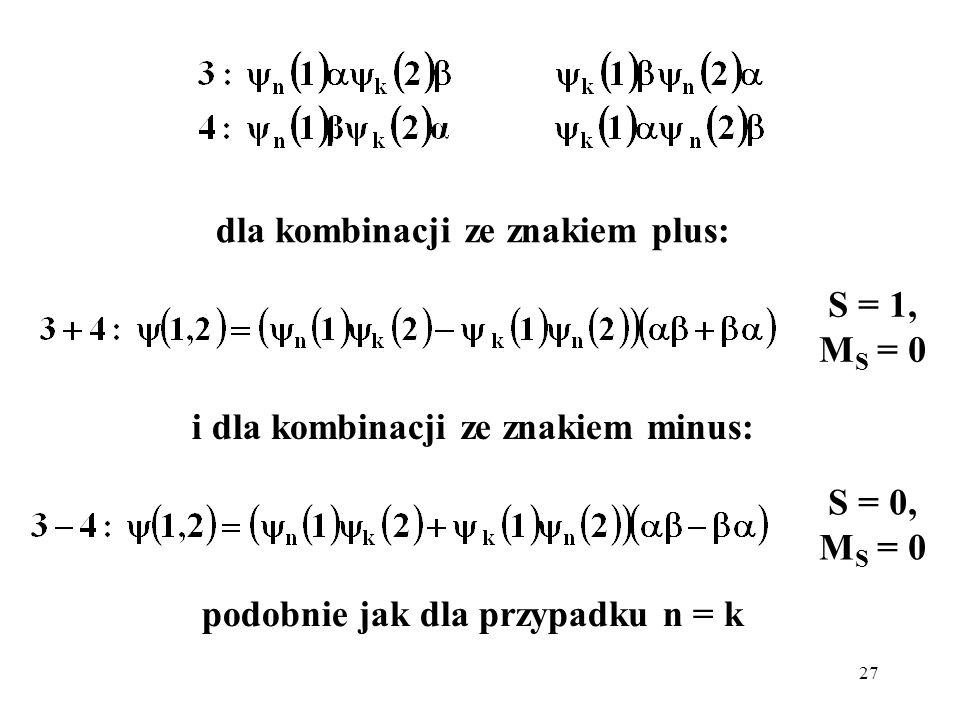 27 dla kombinacji ze znakiem plus: i dla kombinacji ze znakiem minus: S = 1, M S = 0 S = 0, M S = 0 podobnie jak dla przypadku n = k