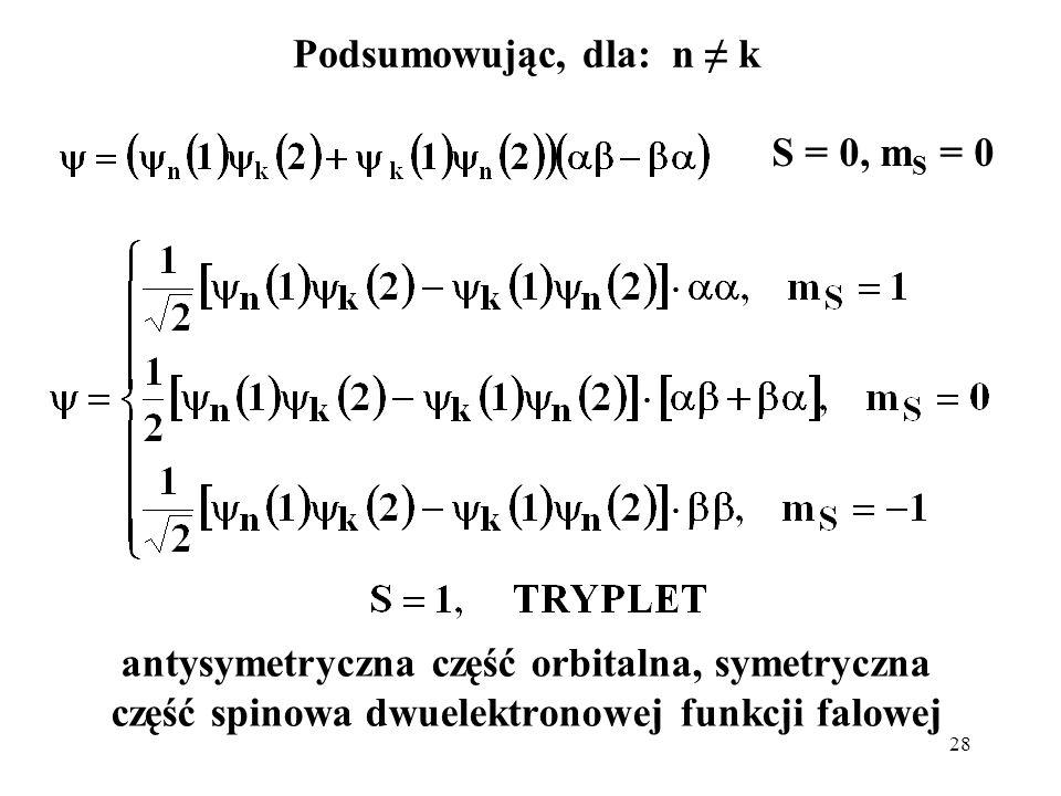 28 antysymetryczna część orbitalna, symetryczna część spinowa dwuelektronowej funkcji falowej Podsumowując, dla: n k S = 0, m S = 0