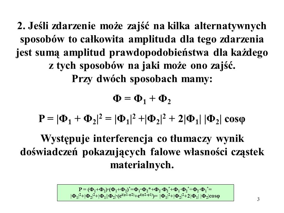 3 2. Jeśli zdarzenie może zajść na kilka alternatywnych sposobów to całkowita amplituda dla tego zdarzenia jest sumą amplitud prawdopodobieństwa dla k