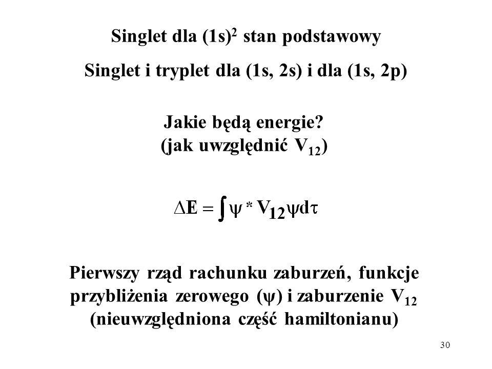 30 Jakie będą energie? (jak uwzględnić V 12 ) Singlet dla (1s) 2 stan podstawowy Singlet i tryplet dla (1s, 2s) i dla (1s, 2p) Pierwszy rząd rachunku