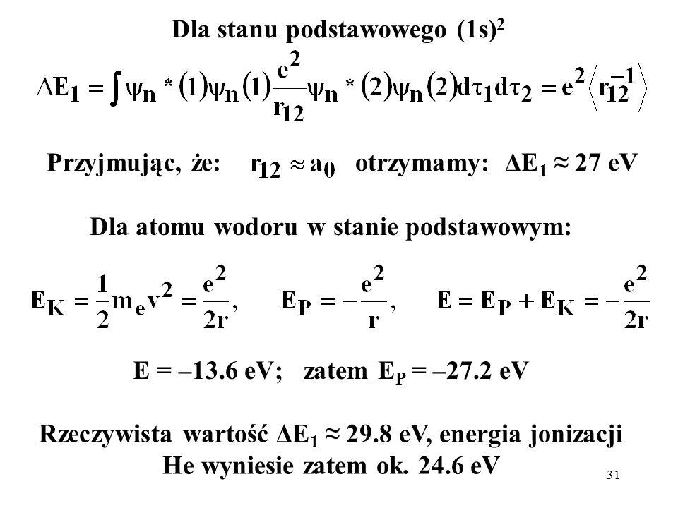 31 Dla stanu podstawowego (1s) 2 Przyjmując, że:otrzymamy: ΔE 1 27 eV Dla atomu wodoru w stanie podstawowym: E = –13.6 eV; zatem E P = –27.2 eV Rzeczy