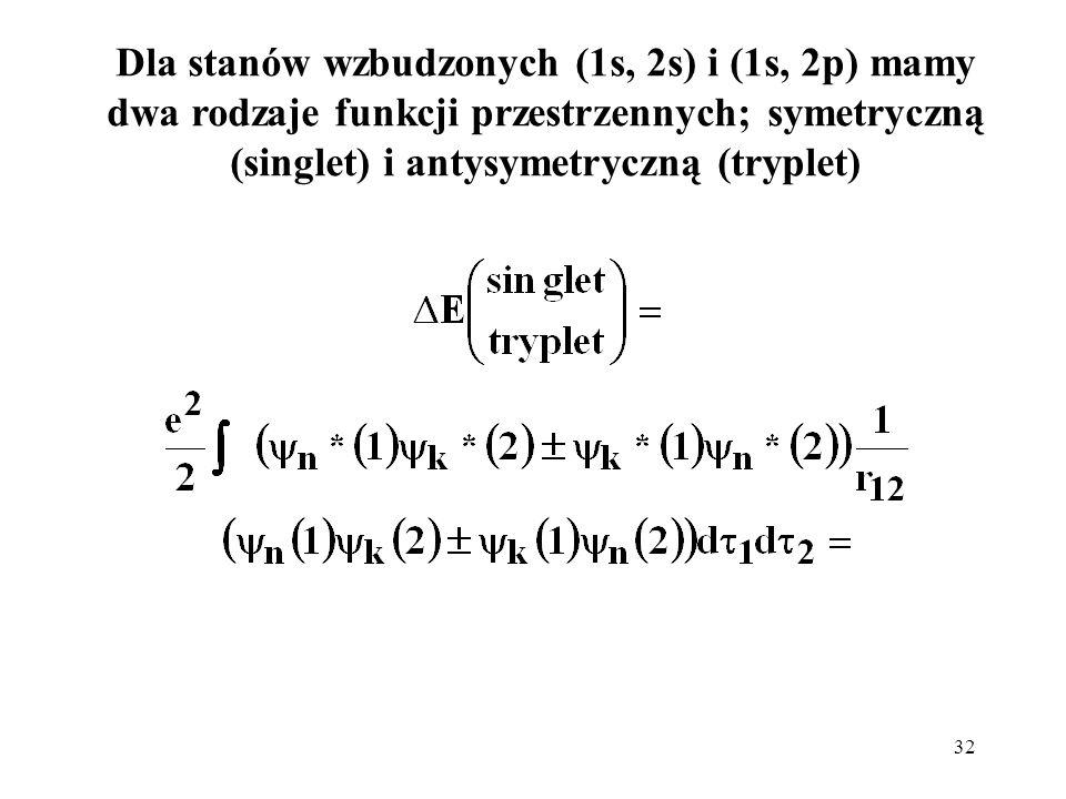 32 Dla stanów wzbudzonych (1s, 2s) i (1s, 2p) mamy dwa rodzaje funkcji przestrzennych; symetryczną (singlet) i antysymetryczną (tryplet)