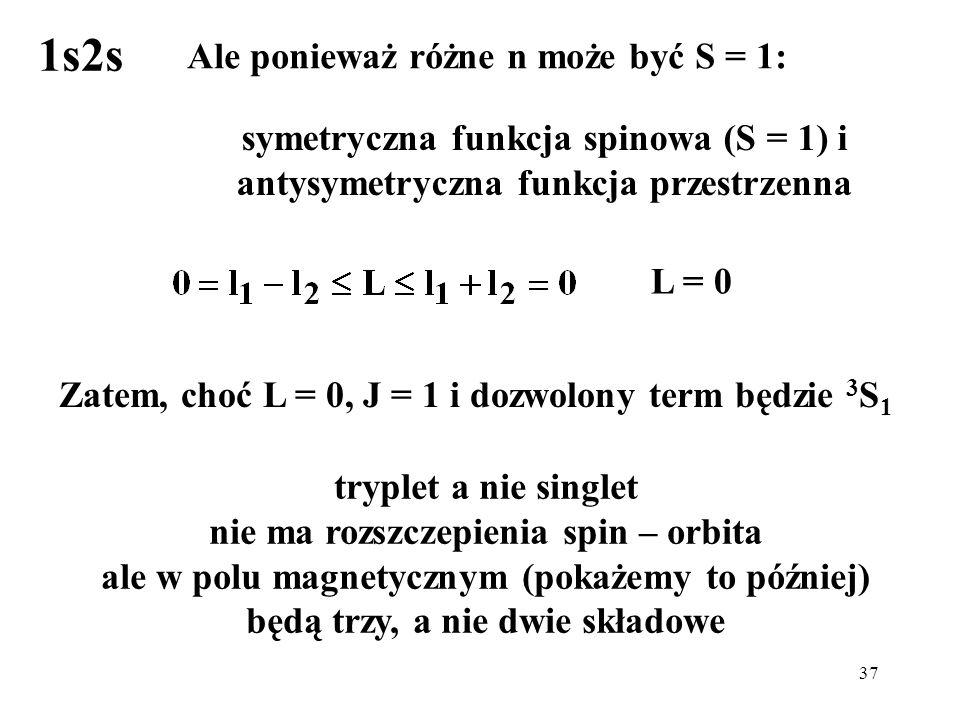 37 Ale ponieważ różne n może być S = 1: symetryczna funkcja spinowa (S = 1) i antysymetryczna funkcja przestrzenna Zatem, choć L = 0, J = 1 i dozwolon