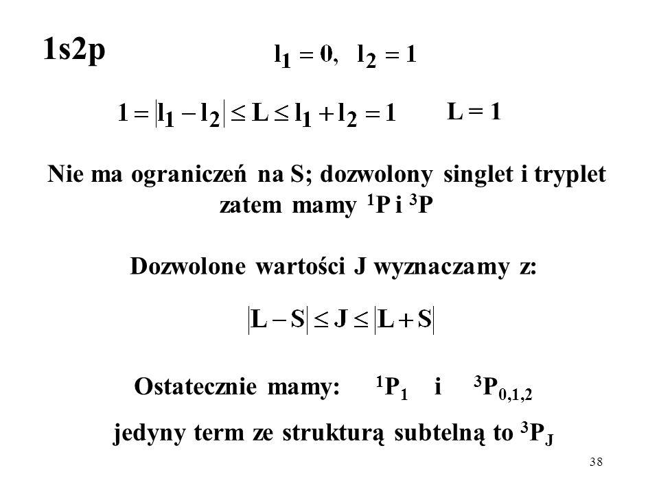 38 Nie ma ograniczeń na S; dozwolony singlet i tryplet zatem mamy 1 P i 3 P Dozwolone wartości J wyznaczamy z: 1s2p L = 1 Ostatecznie mamy: 1 P 1 i 3