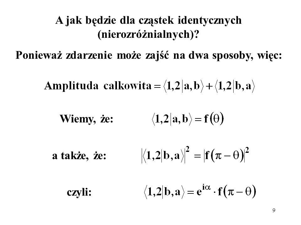 9 A jak będzie dla cząstek identycznych (nierozróżnialnych)? Ponieważ zdarzenie może zajść na dwa sposoby, więc: a także, że: Wiemy, że: czyli: