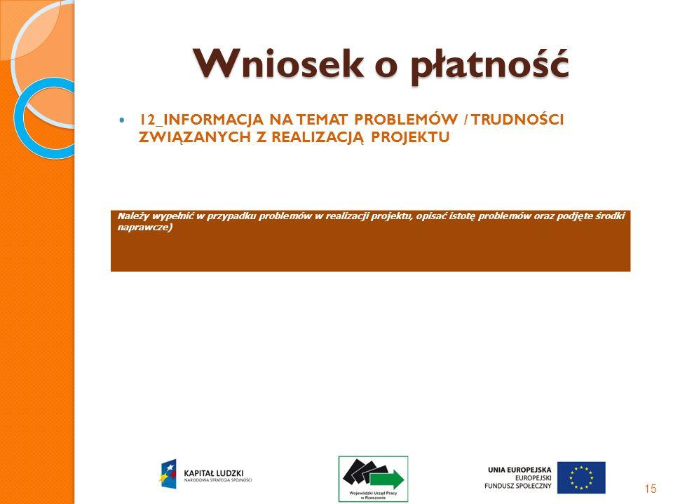 Wniosek o płatność 12_INFORMACJA NA TEMAT PROBLEMÓW / TRUDNOŚCI ZWIĄZANYCH Z REALIZACJĄ PROJEKTU 15 Należy wypełnić w przypadku problemów w realizacji
