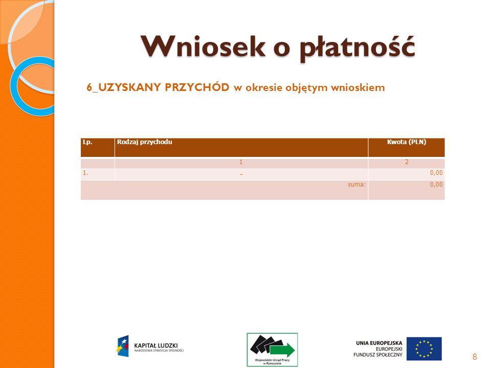 Wniosek o płatność 6_UZYSKANY PRZYCHÓD w okresie objętym wnioskiem 8 Lp.Rodzaj przychoduKwota (PLN) 12 1. - 0,00 suma:0,00