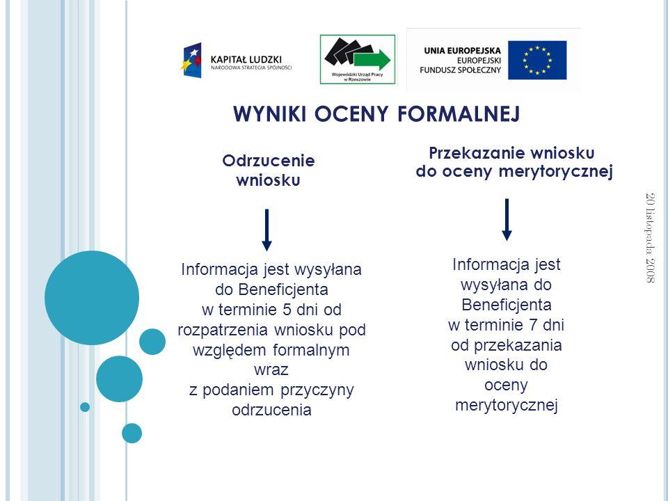 WYNIKI OCENY FORMALNEJ 20 listopada 2008 Przekazanie wniosku do oceny merytorycznej Odrzucenie wniosku Informacja jest wysyłana do Beneficjenta w terminie 5 dni od rozpatrzenia wniosku pod względem formalnym wraz z podaniem przyczyny odrzucenia Informacja jest wysyłana do Beneficjenta w terminie 7 dni od przekazania wniosku do oceny merytorycznej
