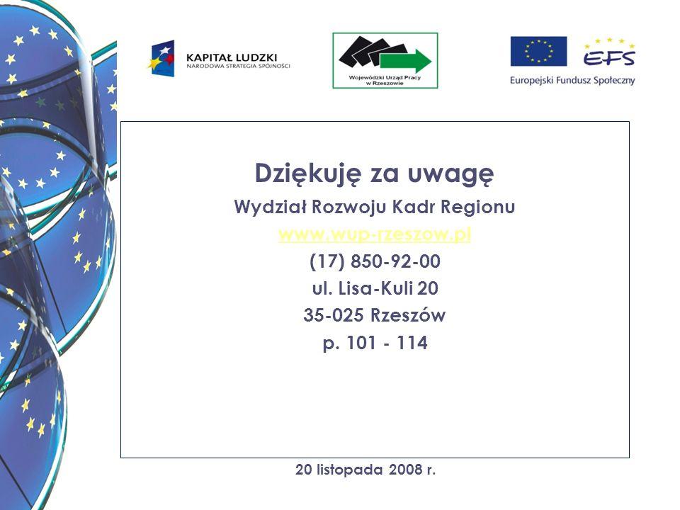 20 listopada 2008 r. Dziękuję za uwagę Wydział Rozwoju Kadr Regionu www.wup-rzeszow.pl (17) 850-92-00 ul. Lisa-Kuli 20 35-025 Rzeszów p. 101 - 114